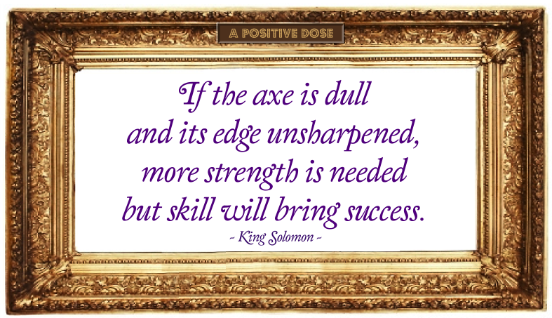 If the axe is dull and its edge unsharpened, more strength is needed, but skill will bring success.